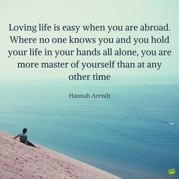 Loving life is easy when you are abroad. Where no one knows you and you hold your life in your hands all alone, you are more master of yourself than at any other time. Hannah Arendt