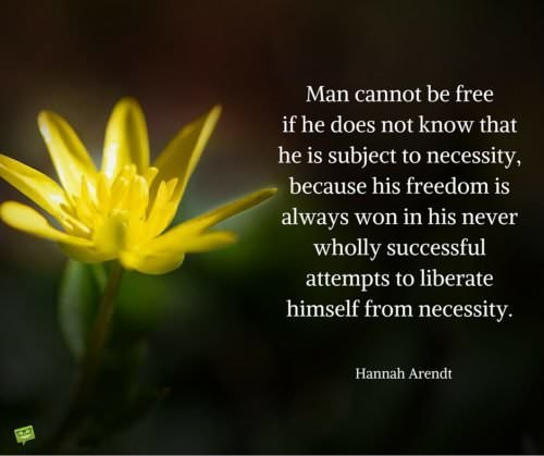 Man cannot be free if he does not know that he is subject to necessity because his freedom is always won in his never wholly successful attempts to liberate himself from necessity. Hannah Arendt
