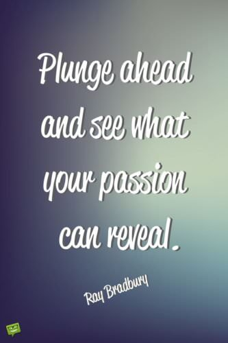 Plunge ahead and see what your passion can reveal. Ray Bradbury
