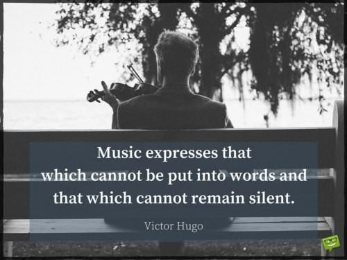 Music expresses that which cannot be put into words and that which cannot remain silent. Victor Hugo.