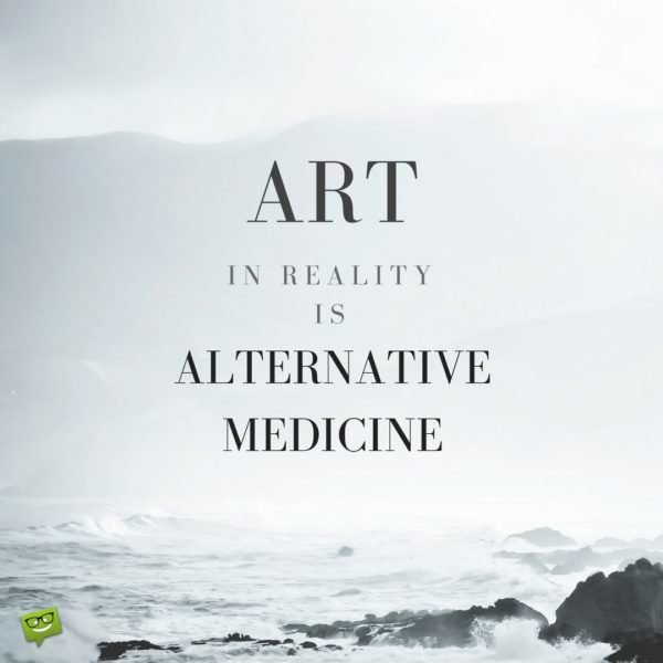 Art, in reality, is alternative medicine.
