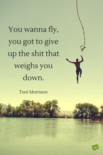 You wanna fly, you got to give up the shit that weighs you down. Toni Morrison