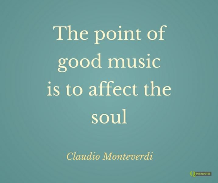 The point of good music is to affect the soul.  Claudio Monteverdi