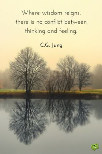 Where wisdom reigns there is no conflict between thinking and feeling. Carl G. Jung
