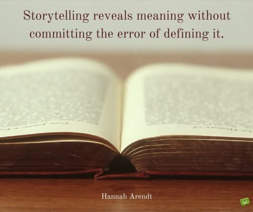 Storytelling reveals meanings without committing the crime of defining it. Hannah Arendt