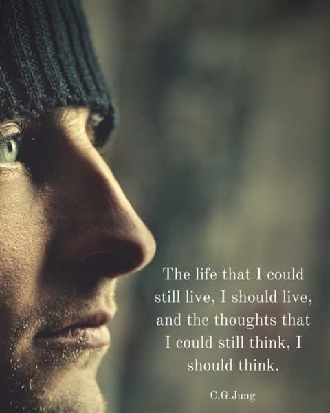 The life that I could still live, I should live, and the thoughts that I could still think, I should think. C. G. Jung