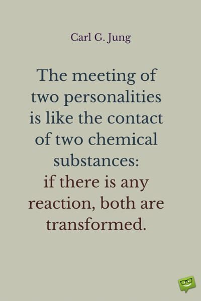 The meeting of two personalities is like the contact of two chemical substances: if there is any reaction, both are transformed. Carl G. Jung