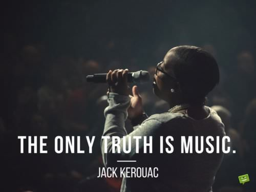The only truth is music. Jack Kerouac.