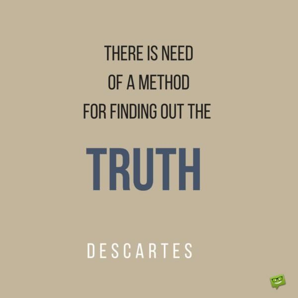 There is need of a method for finding out the truth. Descartes