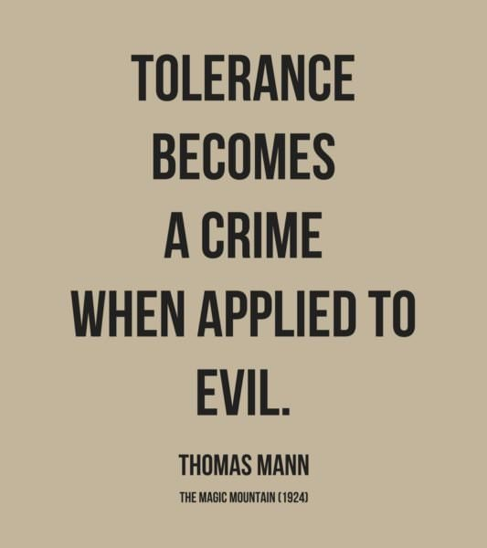 Tolerance becomes a crime when applied to evil. Thomas Mann, The Magic Mountain (1924)