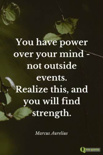 You have power over your mind - not outside events. Realize this, and you will find strength. Marcus Aurelius, Meditations