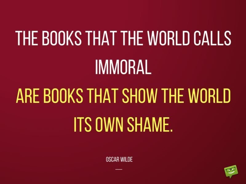 The books that the world calls immoral are the books that show the world its own shame. Oscar Wilde