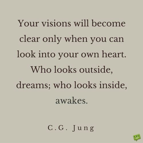 Your visions will become clear only when you can look into your own heart. Who looks outside, dreams; who looks inside, awakes. C. G. Jung