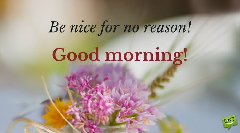 Be nice for no reason. Good Morning!