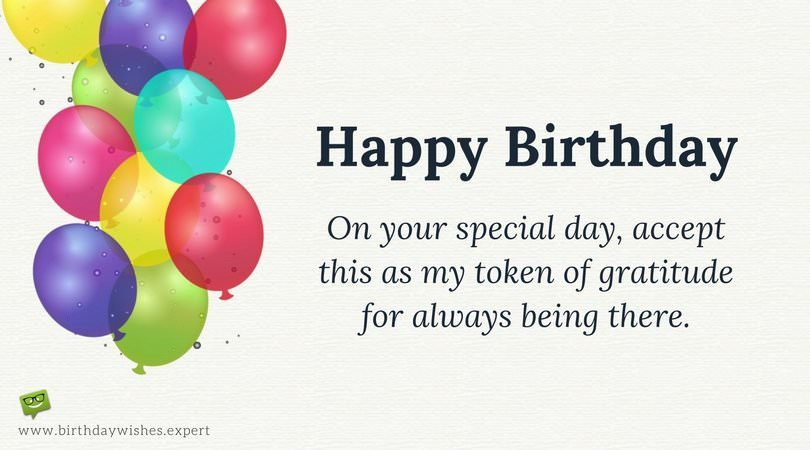 Happy Birthday! On your special day, accept this as my token of gratitude for always being there.