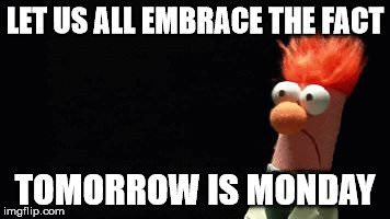 Let us all embrace the fact tomorrow is Monday.
