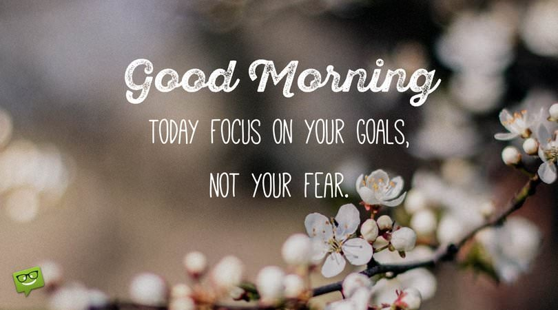 Good Morning. Today focus on your goals, not your fear.