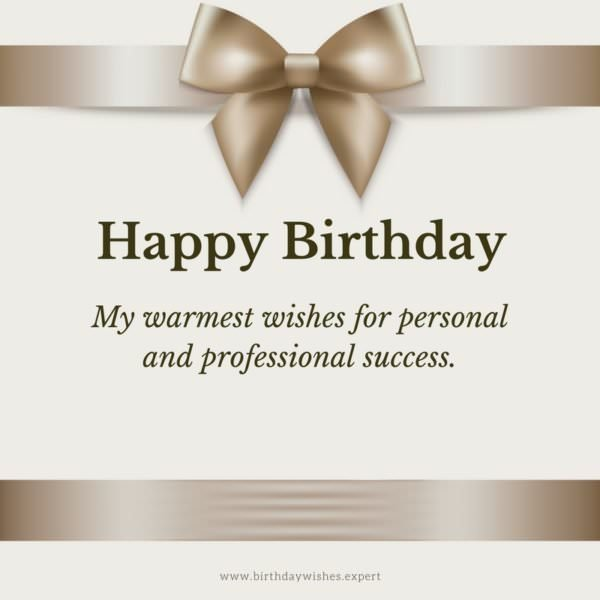Happy Birthday. My warmest wishes for personal and professional success.