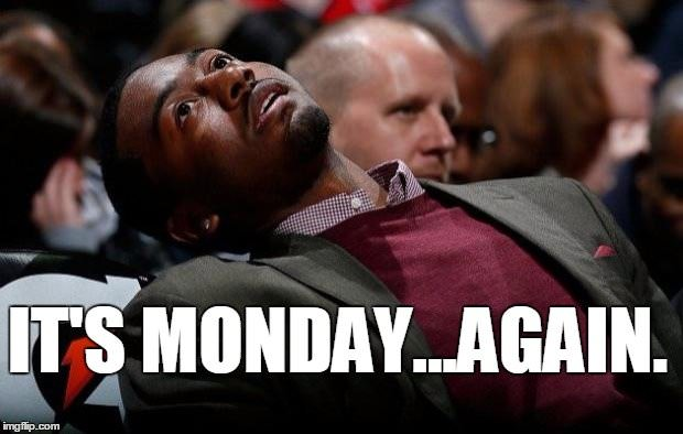 It's Monday... again.
