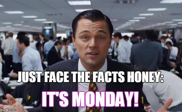Just face the facts, honey. It's Monday!