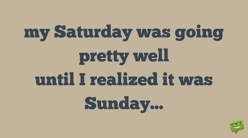 My Saturday was going pretty well until I realized it was Sunday...