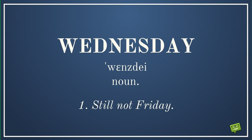 Wednesday ˈwɛnzdeɪ noun 1. Still not Friday.