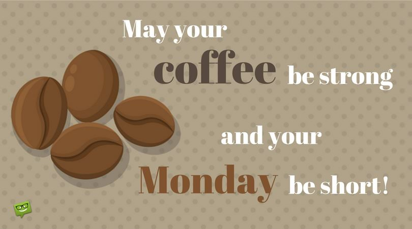 May your coffee be strong and your Monday be short!