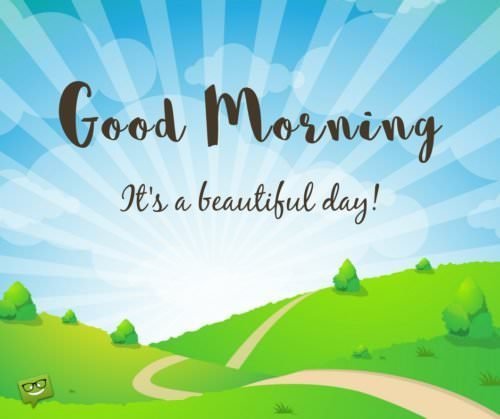 Good Morning. It's a beautiful day.