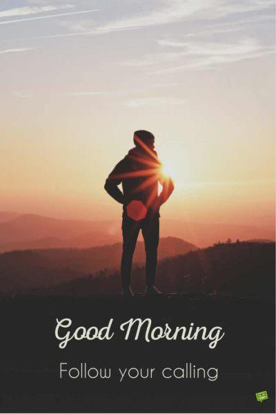 Good Morning. Follow your calling.