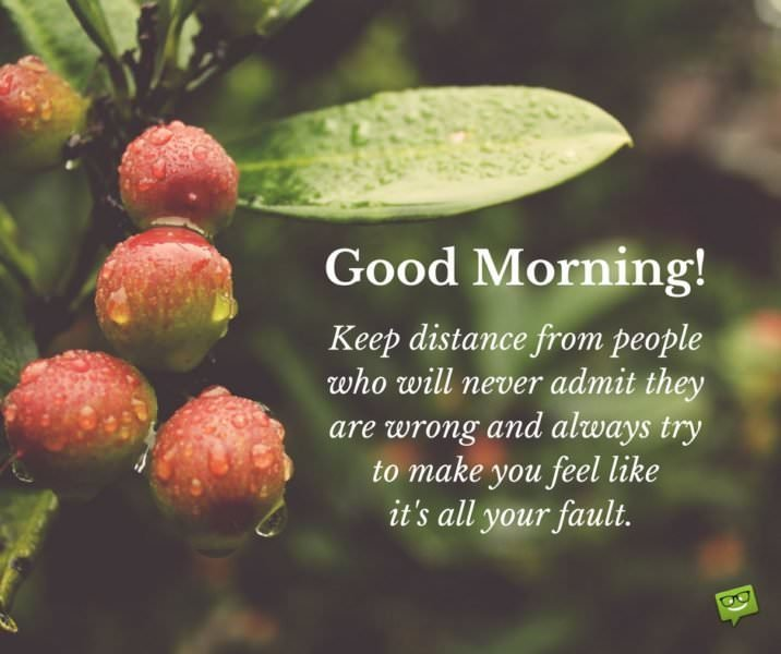 Good Morning. Keep distance from people who will never admit they are wrong and always try to make you feel like it's all your fault.