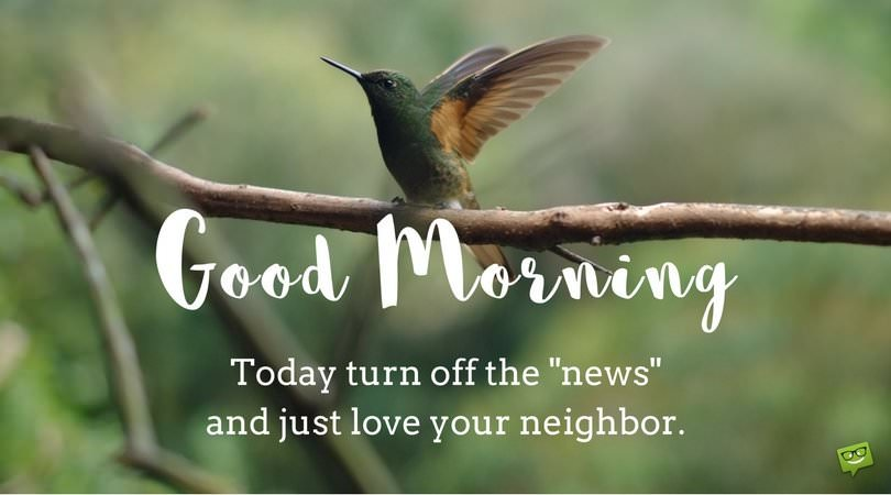 "Good Morning. Today turn off the ""news"" and just love your neighbor."
