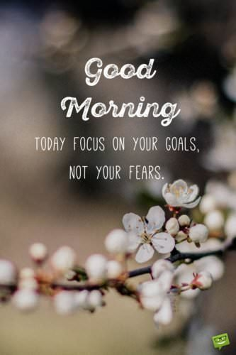 Good Morning. Today focus on your goals, not your fears.