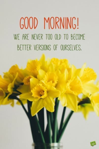 Good Morning. We are never too old to become better versions of ourselves.