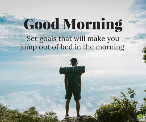 Good morning. Set goals that will make you jump out of bed in the morning.