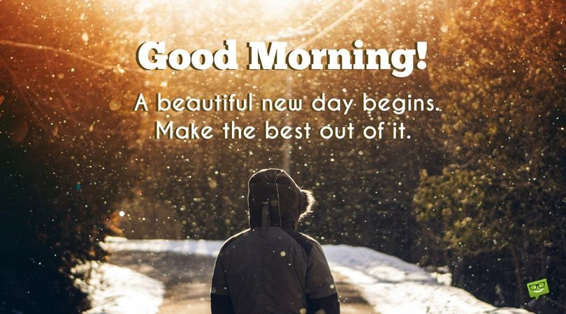 Good morning. A beautiful new day begins. Make the best out of it.