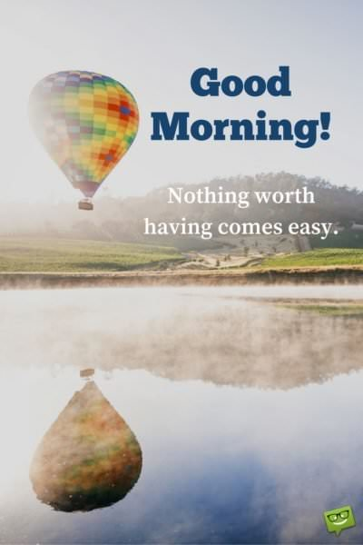 Good Morning. Nothing worth having comes easy.