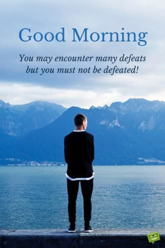Good morning. You may encounter many defeats but you must not be defeated!