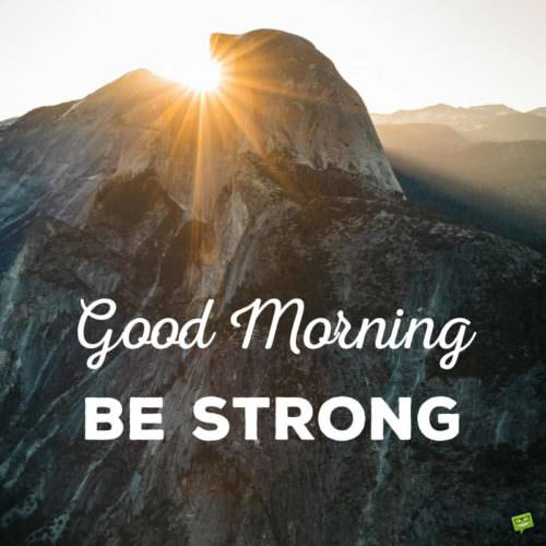 Good Morning. Be strong.