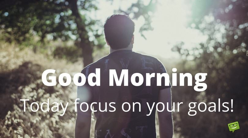 Good Morning. Today focus on your goals.