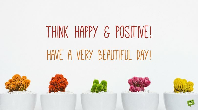 Think happy and positive! Have a very beautiful day!