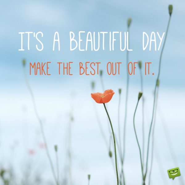 It's a beautiful day. Make the best out of it.