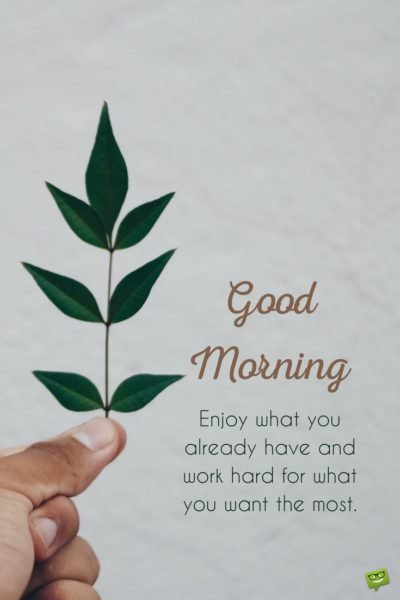 Good morning. Enjoy what you already have and work hard for what you want the most.