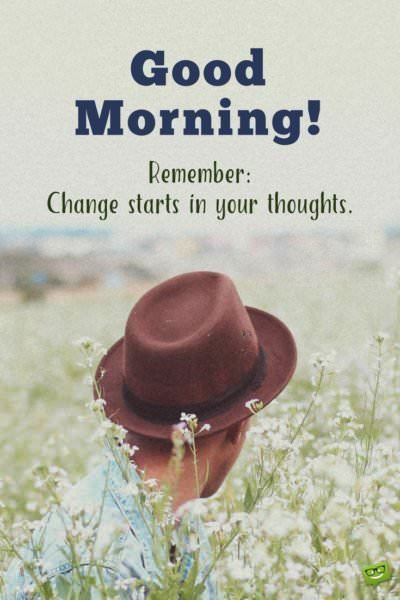 Good morning. Remember: Change starts in your thoughts.