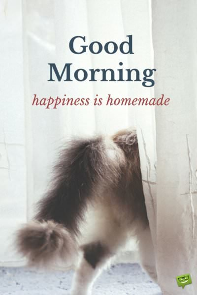 Good Morning. Happiness is homemade.