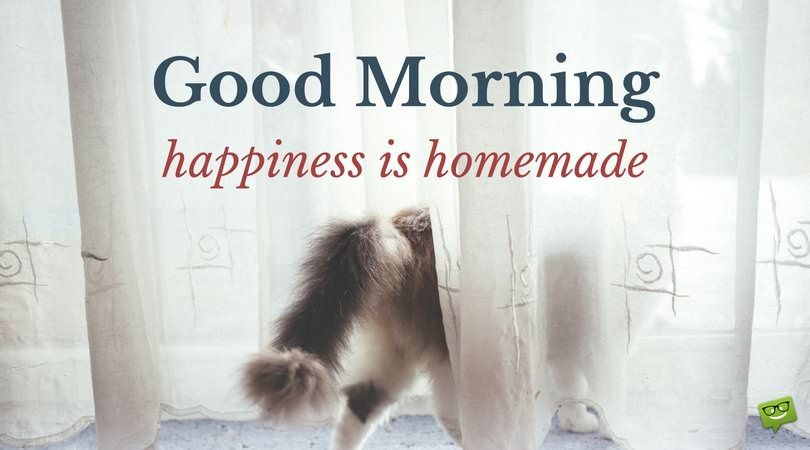 Good Morning! Happiness is homemade.