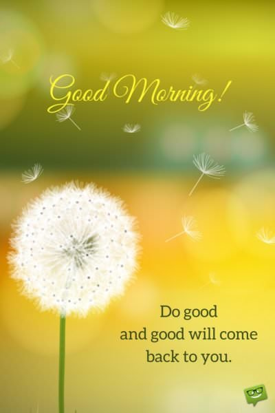 Good morning. Do good and good will come back to you.