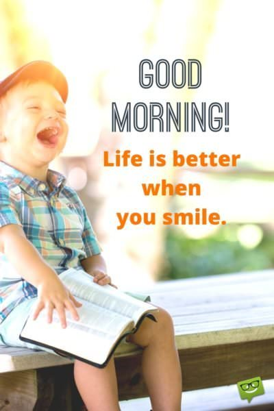 Good Morning! Life is better when you smile.