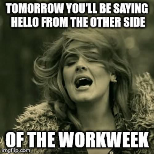 Tomorrow you'll be saying hello form the other side of the workweek