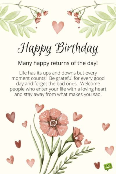 Happy Birthday. Many happy returns of the day! Life has its ups and downs and every moment counts. Be grateful for every good day and forget the bad ones. Welcome people who enter your life with a loving heart and stay away from what makes you sad.