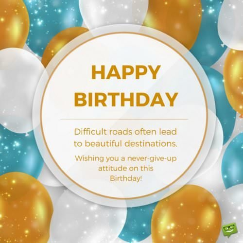 Happy Birthday! Difficult roads often lead to beautiful destinations. Wishing you a never-give up attitude on this Birthday!